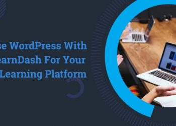 10 Reasons Why To Use WordPress With LearnDash For Your eLearning Platform